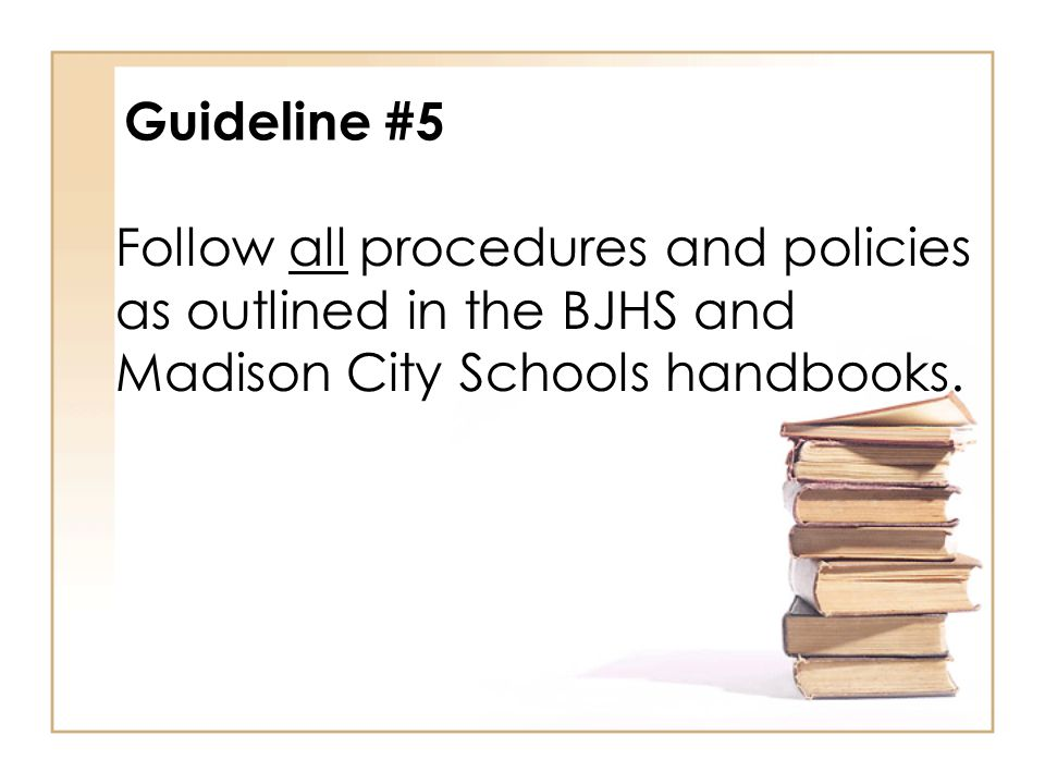 Guideline #5 Follow all procedures and policies as outlined in the BJHS and Madison City Schools handbooks.