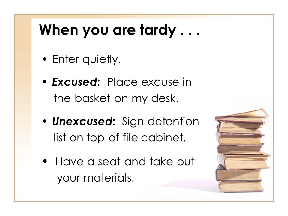 When you are tardy Have a seat and take out Enter quietly.