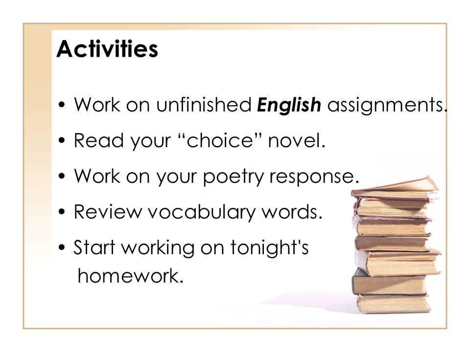 Activities Work on unfinished English assignments.