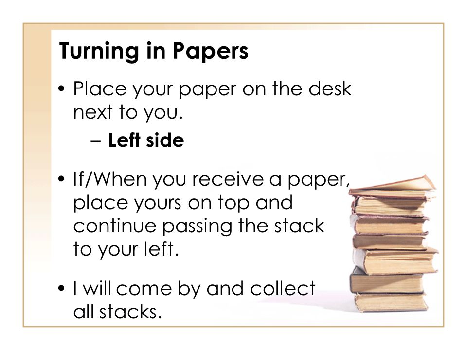 Turning in Papers Place your paper on the desk next to you. Left side