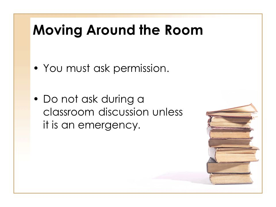 Moving Around the Room You must ask permission.