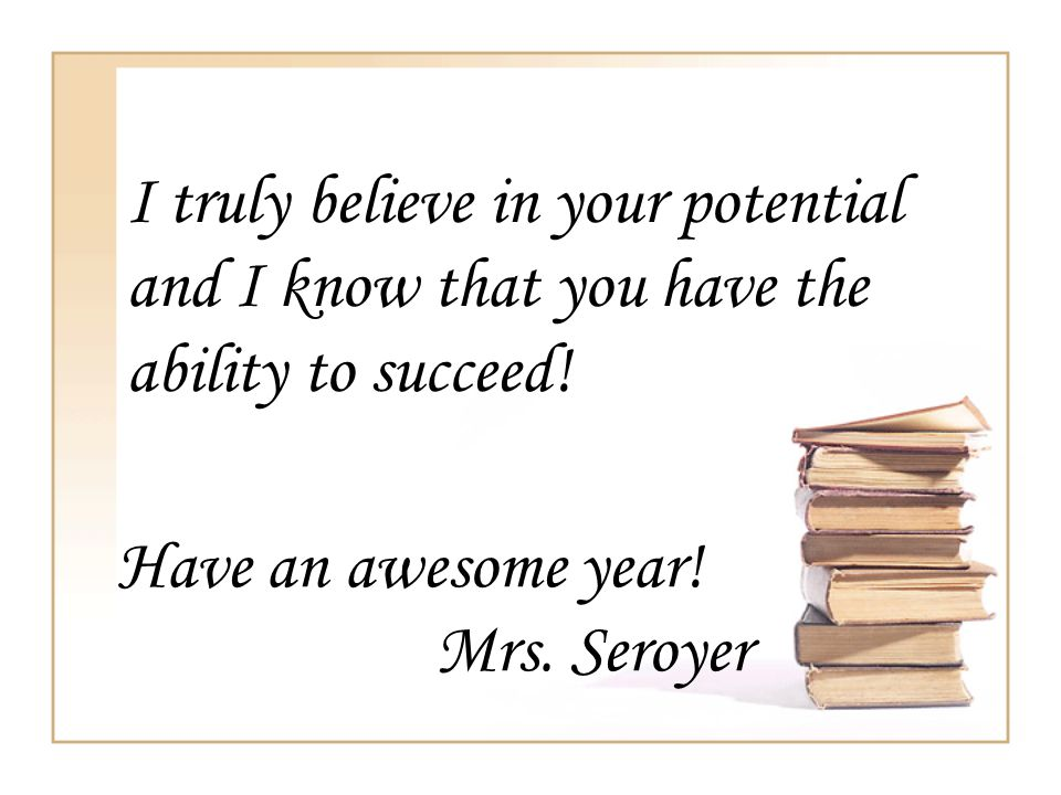 I truly believe in your potential and I know that you have the ability to succeed!