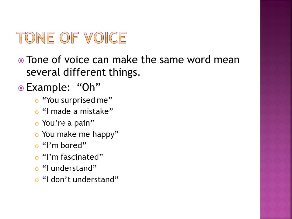 Tone of Voice Tone of voice can make the same word mean several different things. Example: Oh You surprised me