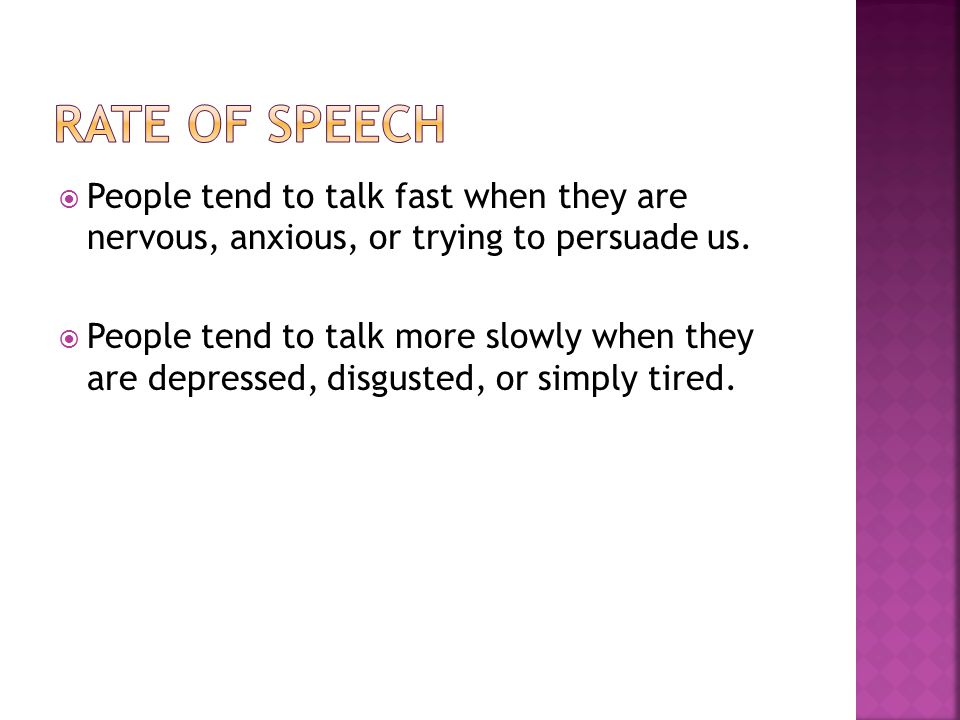 Rate of Speech People tend to talk fast when they are nervous, anxious, or trying to persuade us.
