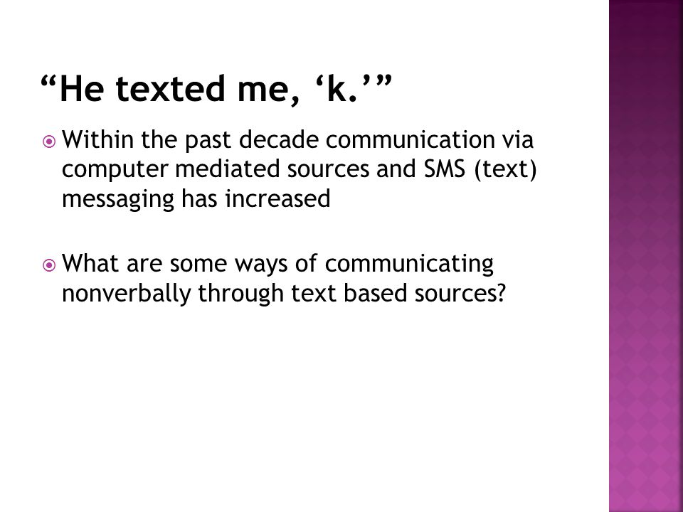 He texted me, 'k.' Within the past decade communication via computer mediated sources and SMS (text) messaging has increased.