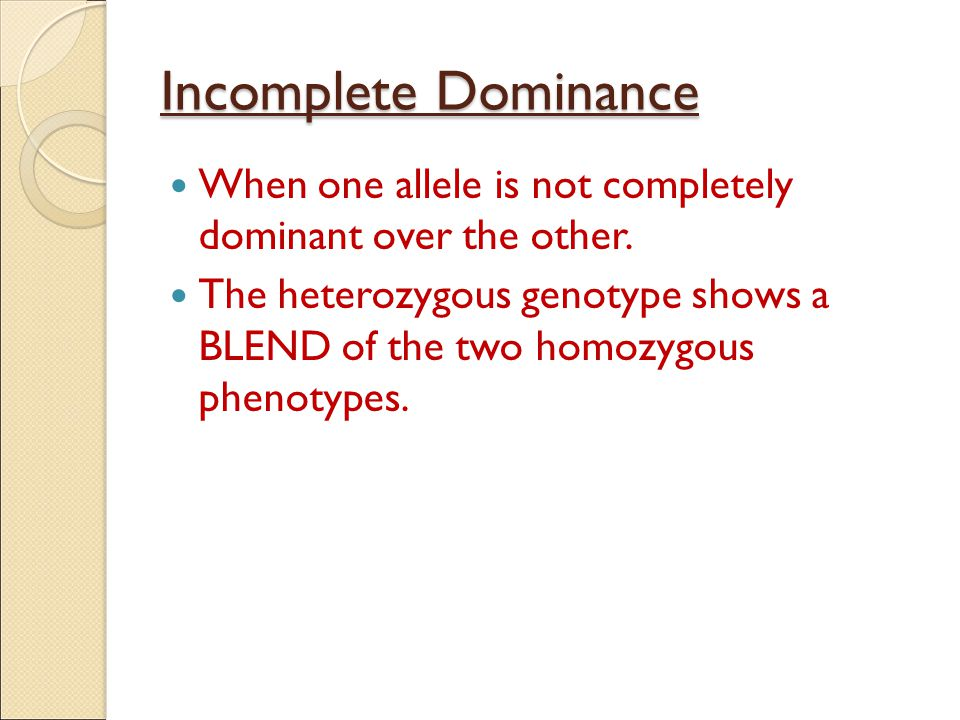 Incomplete Dominance When one allele is not completely dominant over the other.