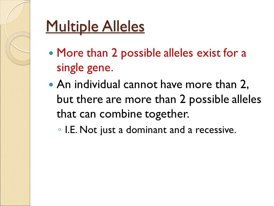 Multiple Alleles More than 2 possible alleles exist for a single gene.