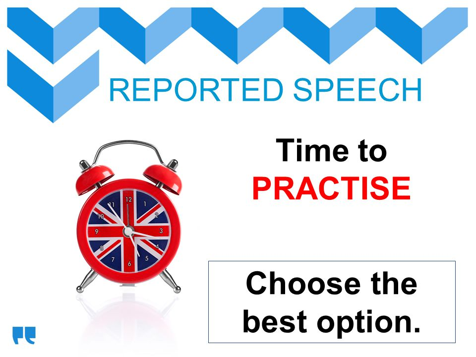 REPORTED SPEECH Time to PRACTISE Choose the best option.
