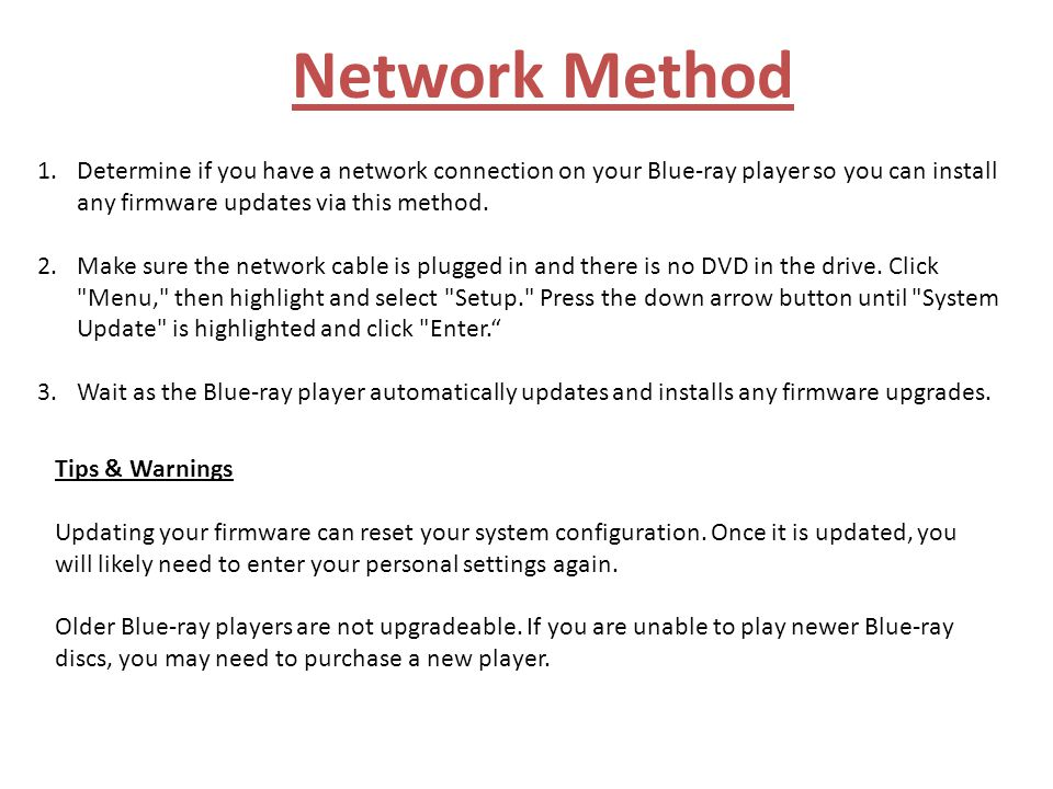 Network Method Determine if you have a network connection on your Blue-ray player so you can install any firmware updates via this method.