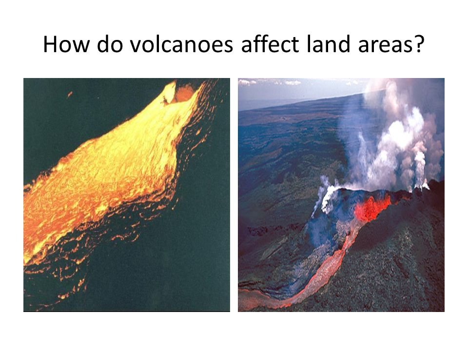 How do volcanoes affect land areas
