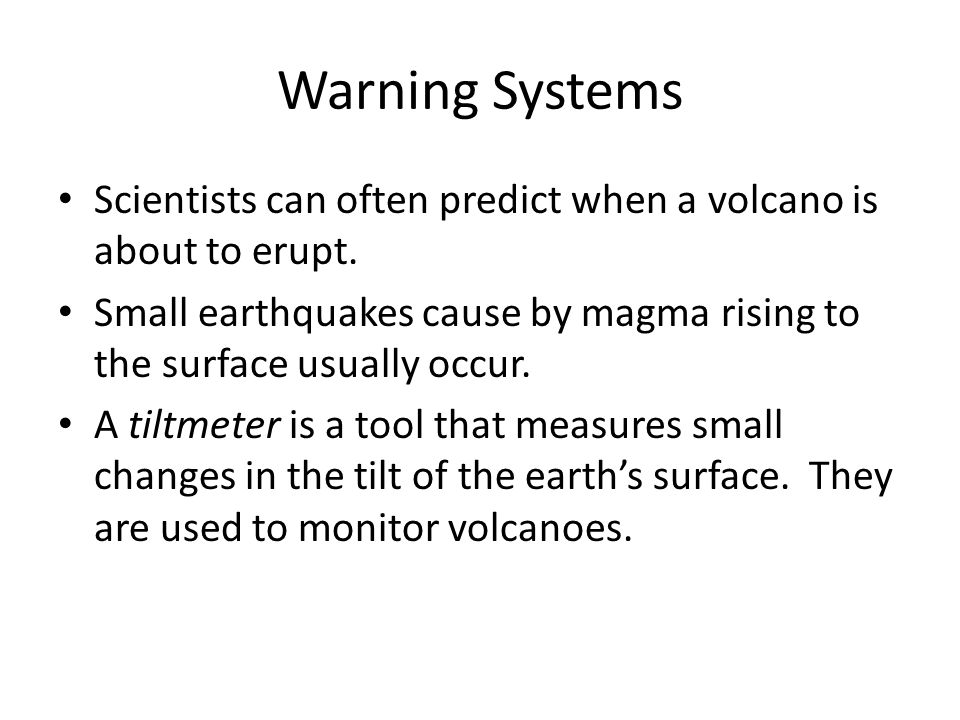 Warning Systems Scientists can often predict when a volcano is about to erupt. Small earthquakes cause by magma rising to the surface usually occur.