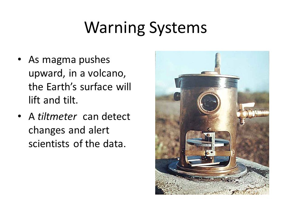 Warning Systems As magma pushes upward, in a volcano, the Earth's surface will lift and tilt.