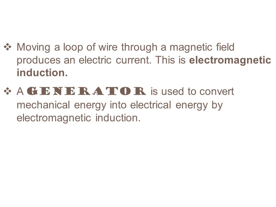 Moving a loop of wire through a magnetic field produces an electric current. This is electromagnetic induction.