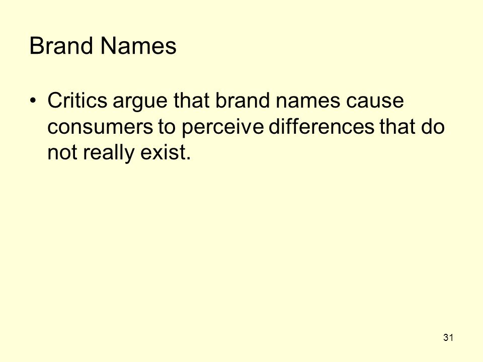 Brand Names Critics argue that brand names cause consumers to perceive differences that do not really exist.