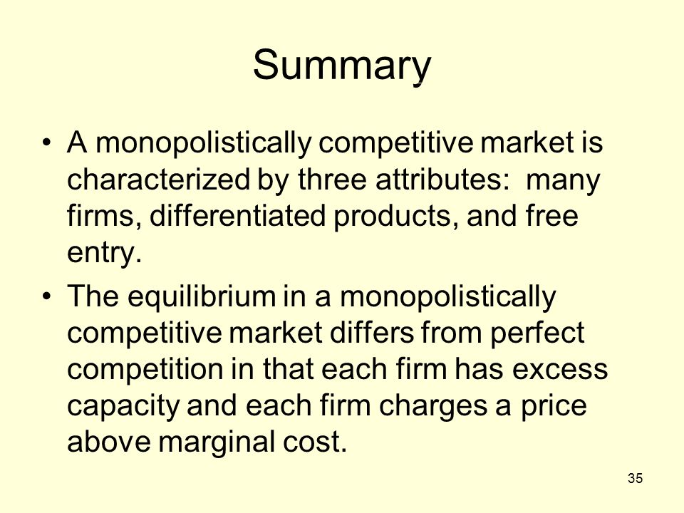 Summary A monopolistically competitive market is characterized by three attributes: many firms, differentiated products, and free entry.