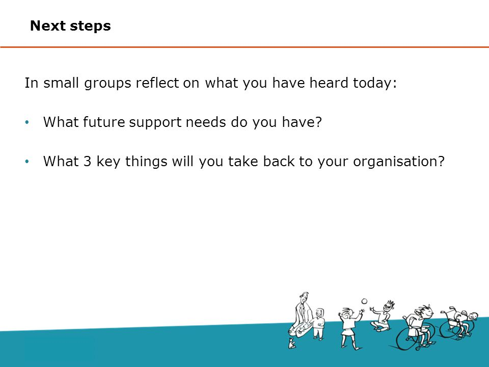 Next steps In small groups reflect on what you have heard today: What future support needs do you have