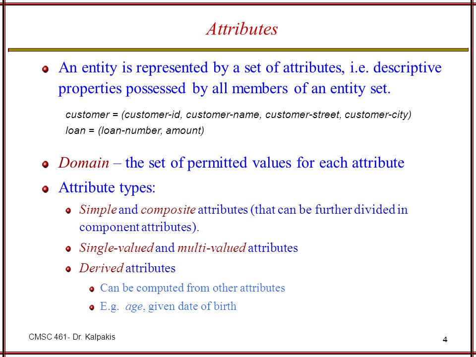 Attributes An entity is represented by a set of attributes, i.e. descriptive properties possessed by all members of an entity set.