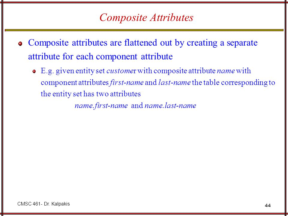Composite Attributes Composite attributes are flattened out by creating a separate attribute for each component attribute.