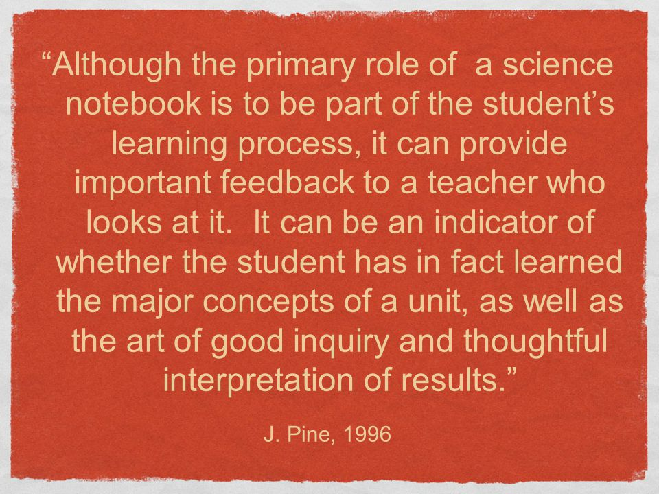 Although the primary role of a science notebook is to be part of the student's learning process, it can provide important feedback to a teacher who looks at it. It can be an indicator of whether the student has in fact learned the major concepts of a unit, as well as the art of good inquiry and thoughtful interpretation of results.