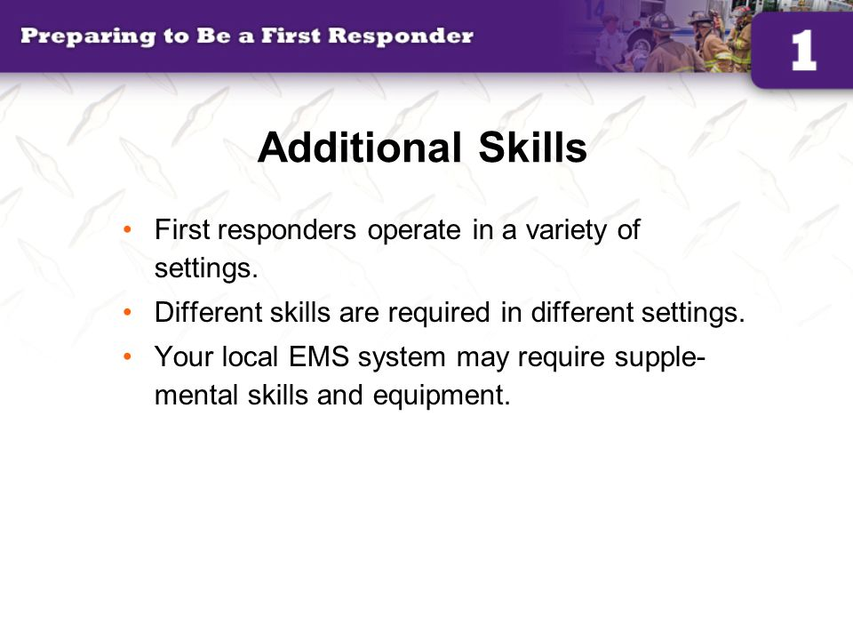 Additional Skills First responders operate in a variety of settings.