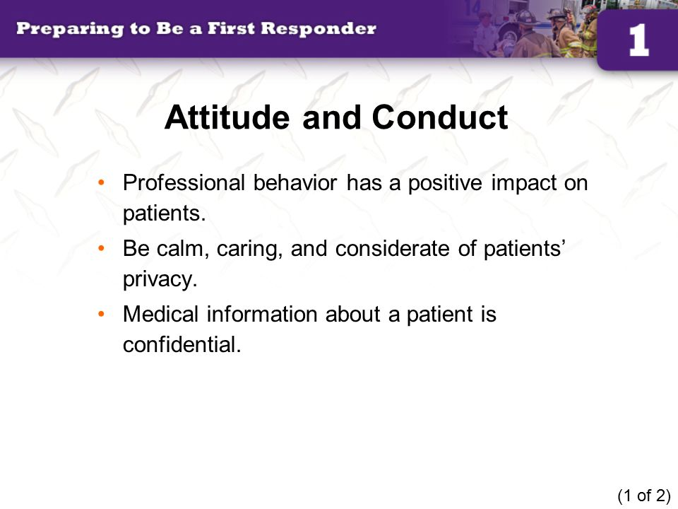 Attitude and Conduct Professional behavior has a positive impact on patients. Be calm, caring, and considerate of patients' privacy.
