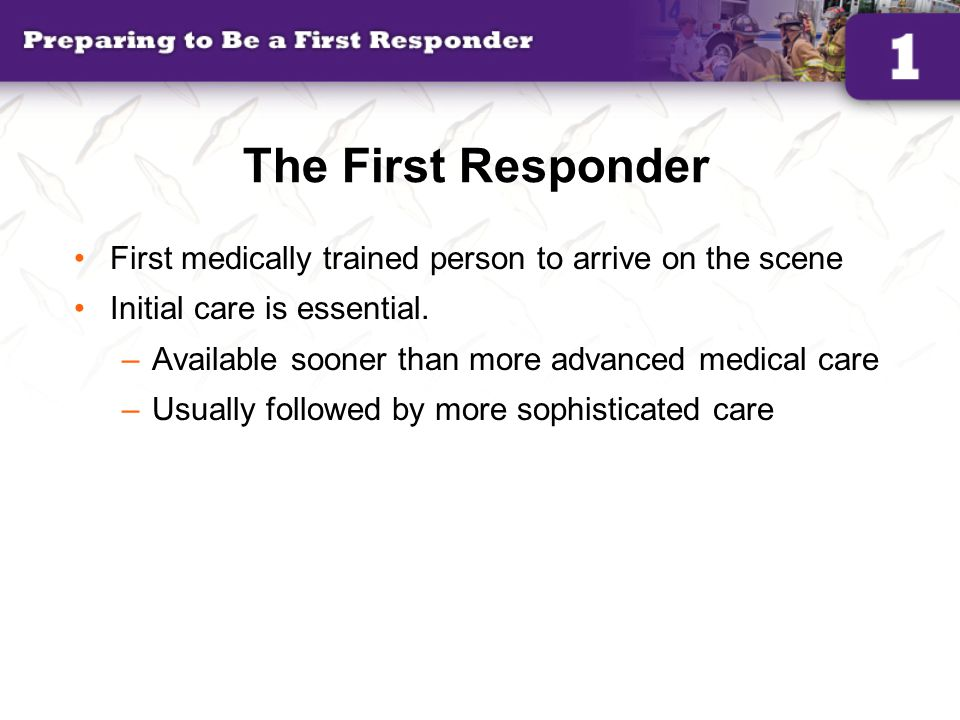 The First Responder First medically trained person to arrive on the scene. Initial care is essential.