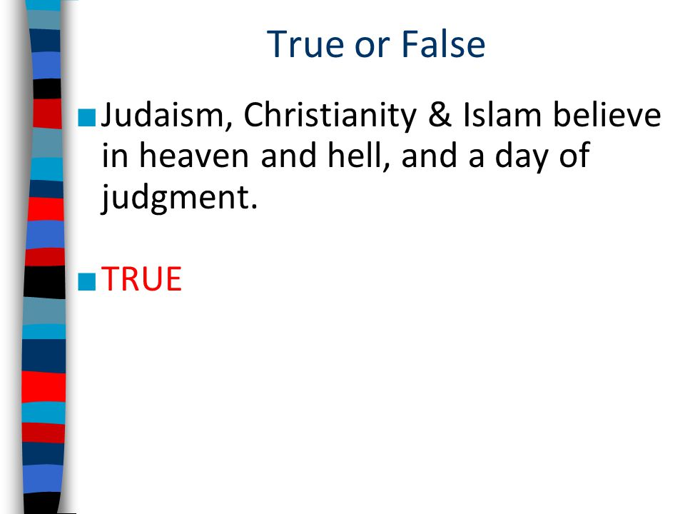 True or False Judaism, Christianity & Islam believe in heaven and hell, and a day of judgment. TRUE