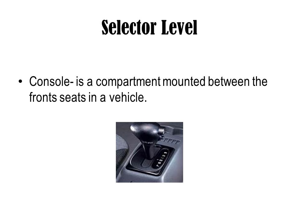Selector Level Console- is a compartment mounted between the fronts seats in a vehicle.