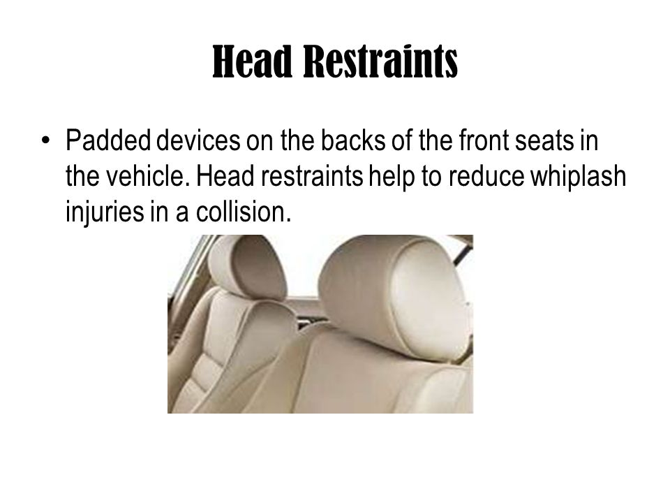 Head Restraints Padded devices on the backs of the front seats in the vehicle.