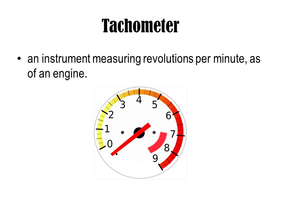 Tachometer an instrument measuring revolutions per minute, as of an engine.