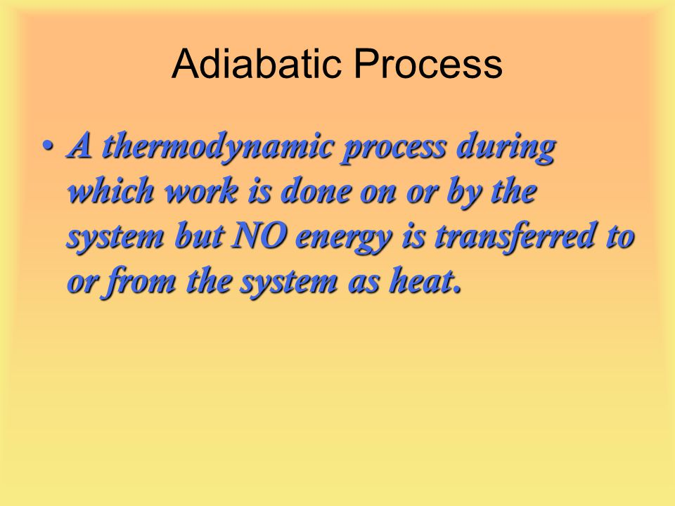 Adiabatic Process A thermodynamic process during which work is done on or by the system but NO energy is transferred to or from the system as heat.