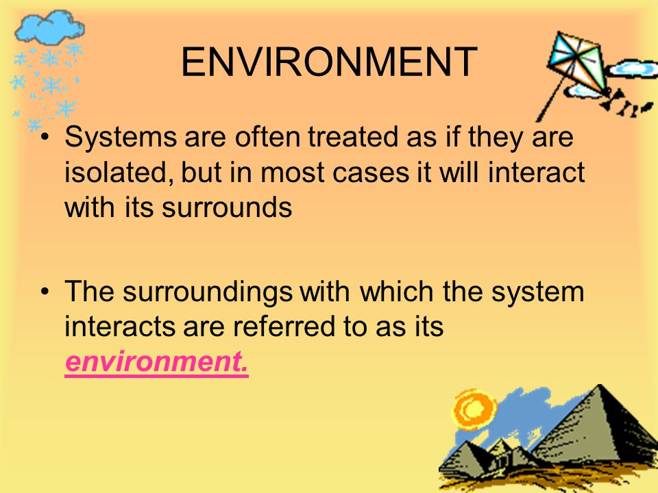 ENVIRONMENT Systems are often treated as if they are isolated, but in most cases it will interact with its surrounds.