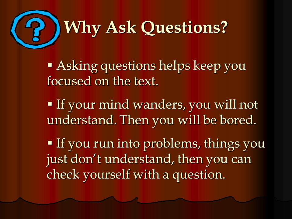 Why Ask Questions Asking questions helps keep you focused on the text.