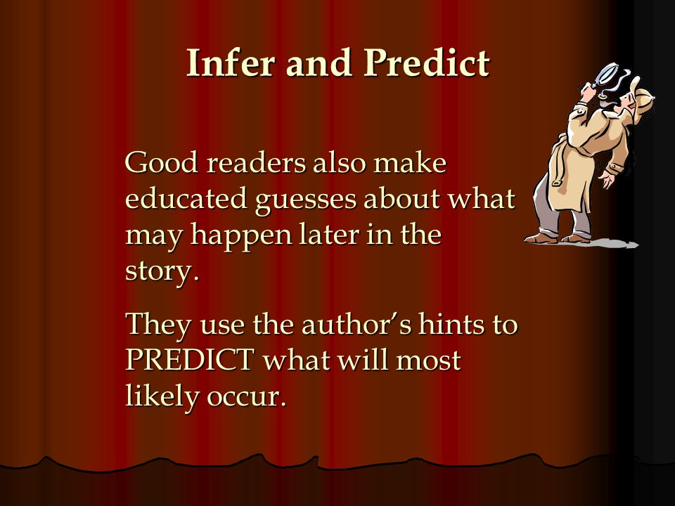 Infer and Predict Good readers also make educated guesses about what may happen later in the story.