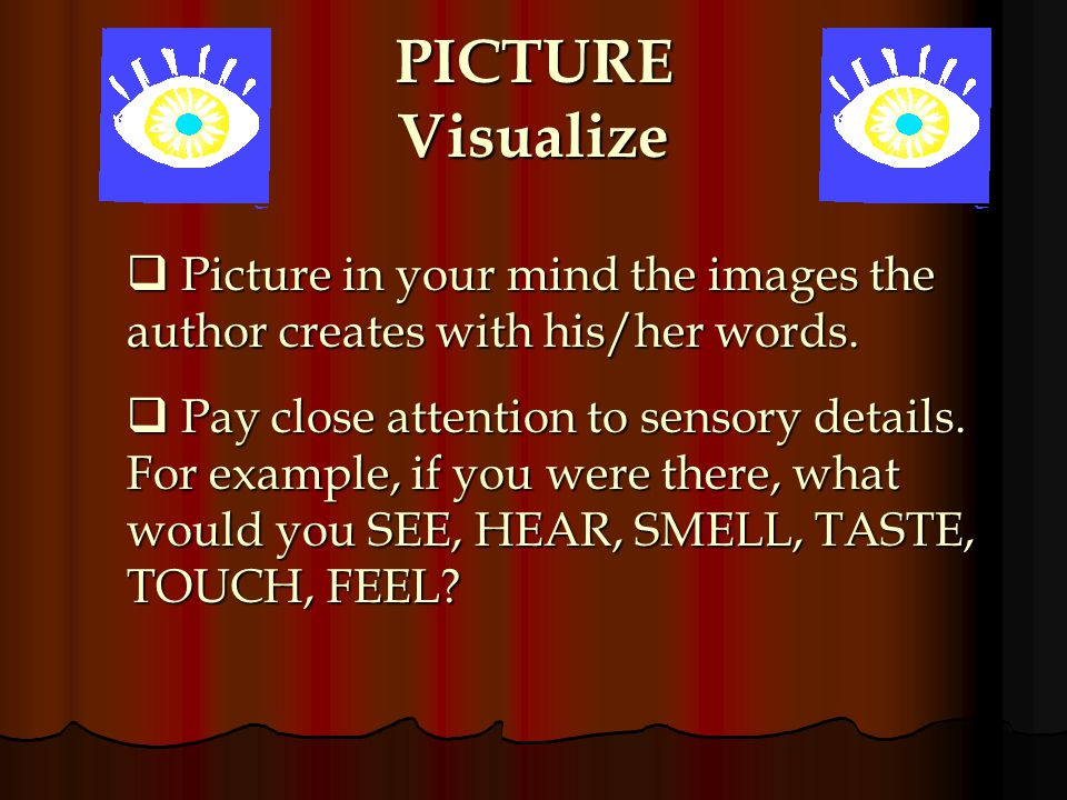PICTURE Visualize Picture in your mind the images the author creates with his/her words.
