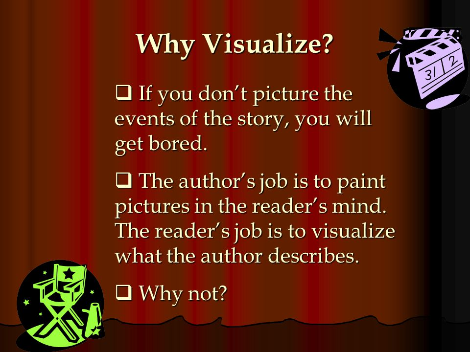 Why Visualize If you don't picture the events of the story, you will get bored.