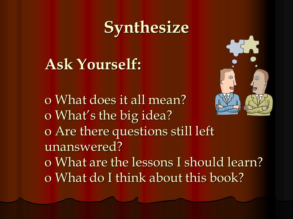 Synthesize Ask Yourself: What does it all mean What's the big idea
