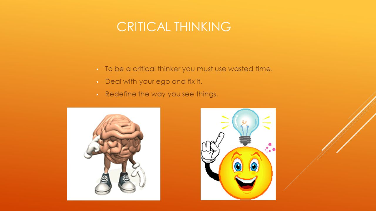 Critical thinking To be a critical thinker you must use wasted time.