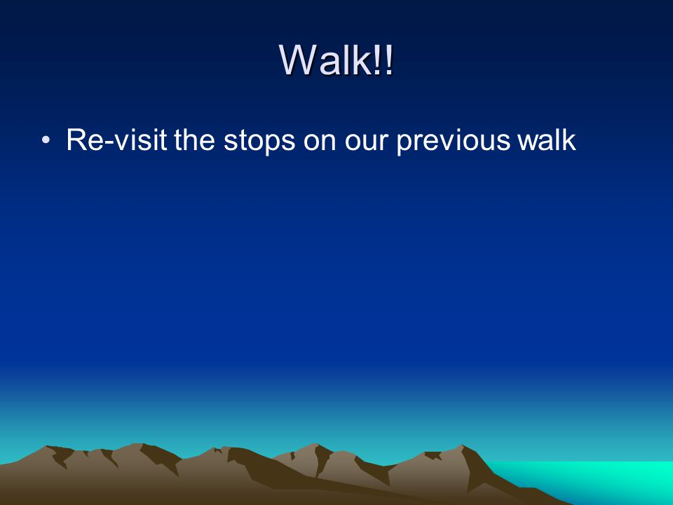 Walk!! Re-visit the stops on our previous walk