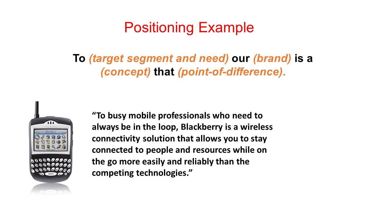 Positioning Example To (target segment and need) our (brand) is a (concept) that (point-of-difference).
