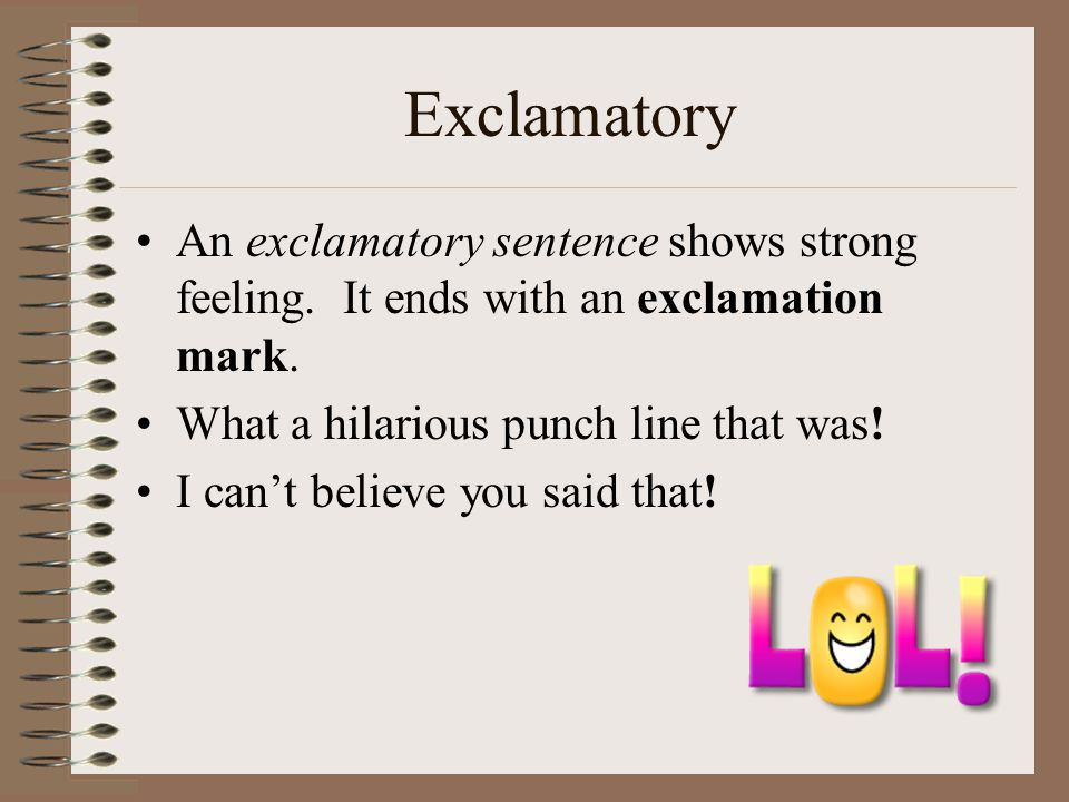 Exclamatory An exclamatory sentence shows strong feeling. It ends with an exclamation mark. What a hilarious punch line that was!