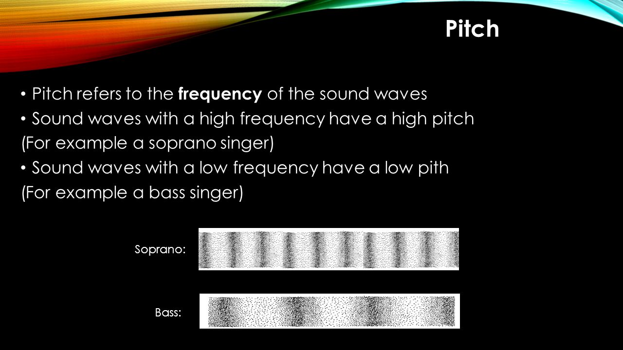 Pitch Pitch refers to the frequency of the sound waves