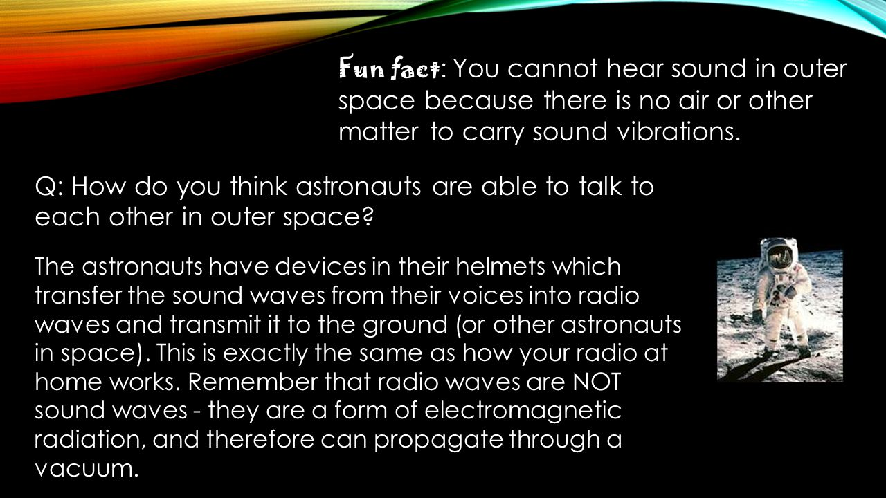 Fun fact: You cannot hear sound in outer space because there is no air or other matter to carry sound vibrations.