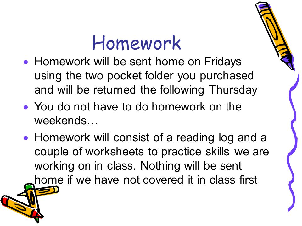 Homework Homework will be sent home on Fridays using the two pocket folder you purchased and will be returned the following Thursday.