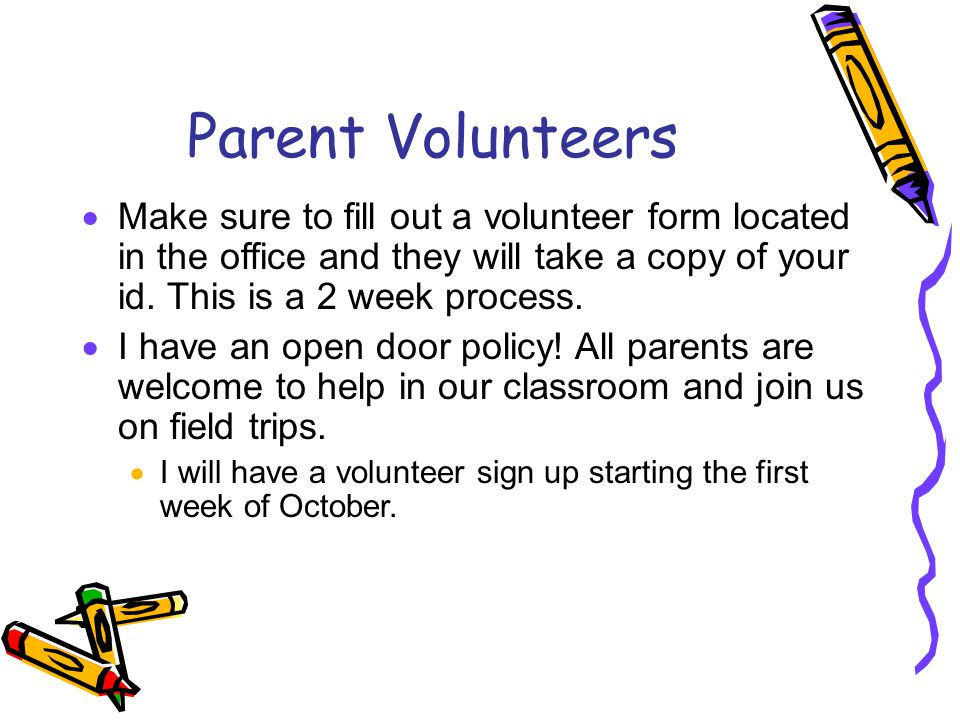 Parent Volunteers Make sure to fill out a volunteer form located in the office and they will take a copy of your id. This is a 2 week process.