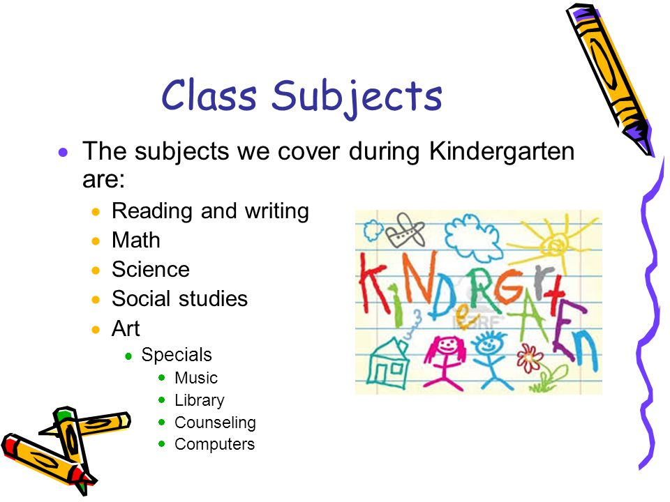 Class Subjects The subjects we cover during Kindergarten are: