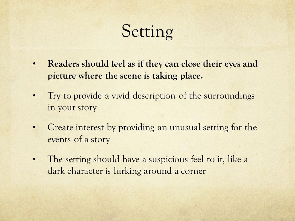 Setting Readers should feel as if they can close their eyes and picture where the scene is taking place.