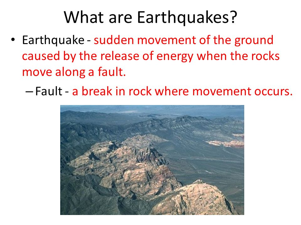 What are Earthquakes Earthquake - sudden movement of the ground caused by the release of energy when the rocks move along a fault.