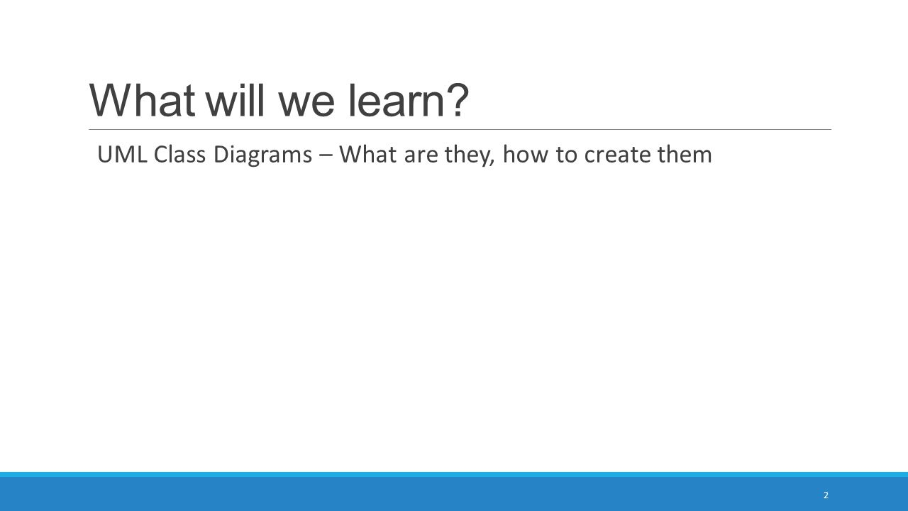 What will we learn UML Class Diagrams – What are they, how to create them