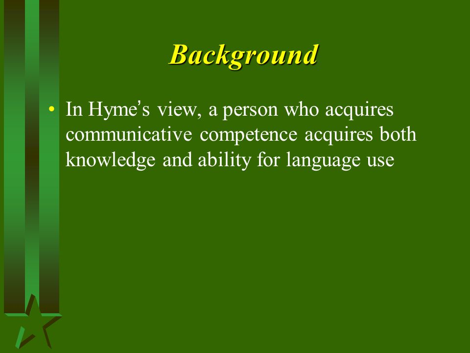 Background In Hyme's view, a person who acquires communicative competence acquires both knowledge and ability for language use.